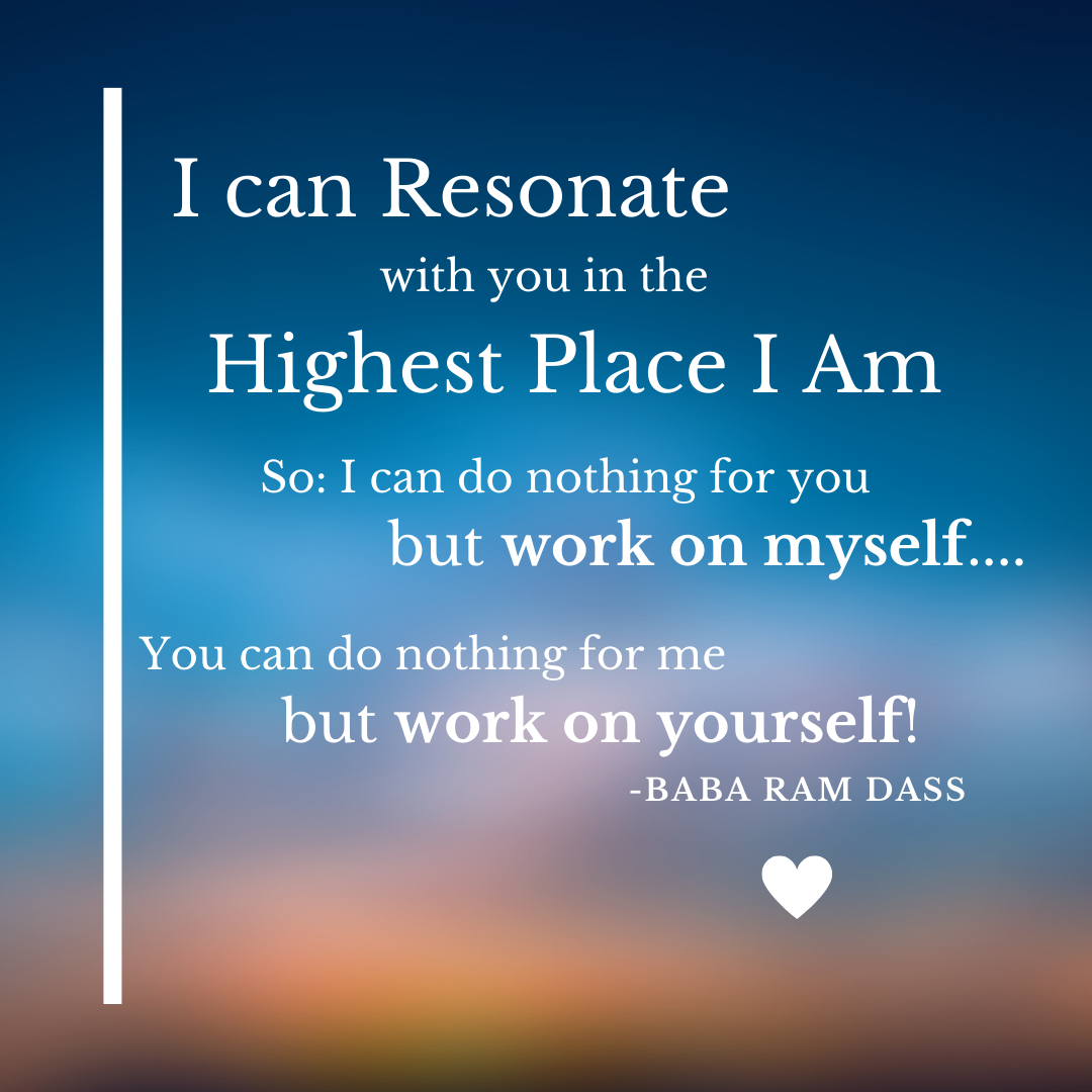 I can resonate with you in the highest place I am. So: I can do nothing for you but work on myself... You can do nothing for me but work on yourself! - Baba Ram Dass