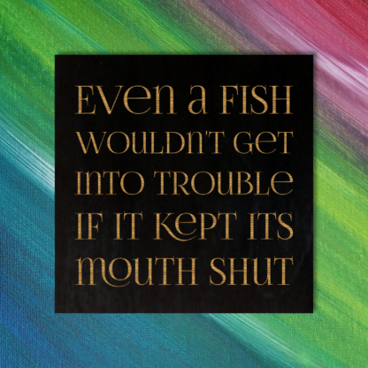 Even a fish wouldn't get into trouble if it kept its mouth shut