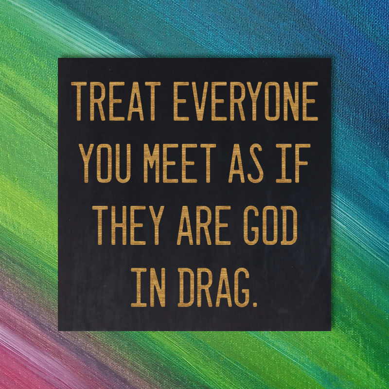 Treat everyone you meet as if they are God in drag. - Ram Dass Quote